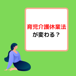Read more about the article 育児介護休業法が変わる?岡山の介護事業者が解説